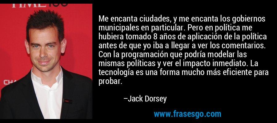 Me encanta ciudades, y me encanta los gobiernos municipales en particular. Pero en política me hubiera tomado 8 años de aplicación de la política antes de que yo iba a llegar a ver los comentarios. Con la programación que podría modelar las mismas políticas y ver el impacto inmediato. La tecnología es una forma mucho más eficiente para probar. – Jack Dorsey