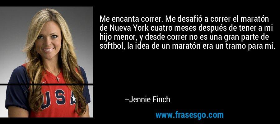 Me encanta correr. Me desafió a correr el maratón de Nueva York cuatro meses después de tener a mi hijo menor, y desde correr no es una gran parte de softbol, la idea de un maratón era un tramo para mí. – Jennie Finch