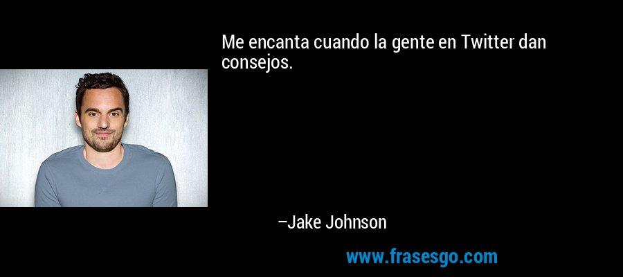 Me encanta cuando la gente en Twitter dan consejos. – Jake Johnson