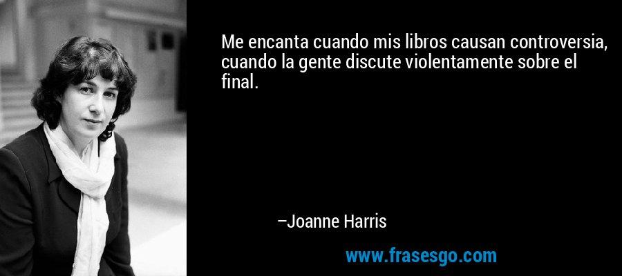 Me encanta cuando mis libros causan controversia, cuando la gente discute violentamente sobre el final. – Joanne Harris