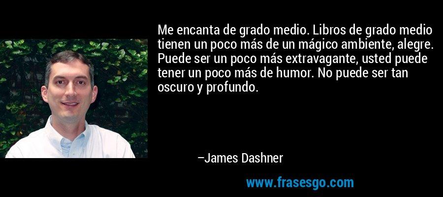 Me encanta de grado medio. Libros de grado medio tienen un poco más de un mágico ambiente, alegre. Puede ser un poco más extravagante, usted puede tener un poco más de humor. No puede ser tan oscuro y profundo. – James Dashner