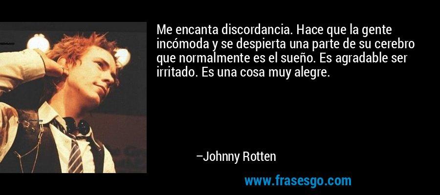 Me encanta discordancia. Hace que la gente incómoda y se despierta una parte de su cerebro que normalmente es el sueño. Es agradable ser irritado. Es una cosa muy alegre. – Johnny Rotten