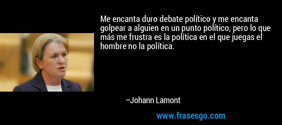 Me encanta duro debate político y me encanta golpear a alguien en un punto político, pero lo que más me frustra es la política en el que juegas el hombre no la política. – Johann Lamont