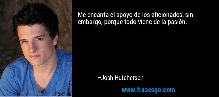 Me encanta el apoyo de los aficionados, sin embargo, porque todo viene de la pasión. – Josh Hutcherson