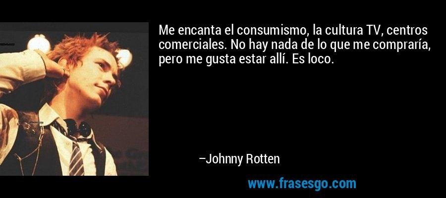 Me encanta el consumismo, la cultura TV, centros comerciales. No hay nada de lo que me compraría, pero me gusta estar allí. Es loco. – Johnny Rotten
