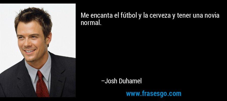 Me encanta el fútbol y la cerveza y tener una novia normal. – Josh Duhamel