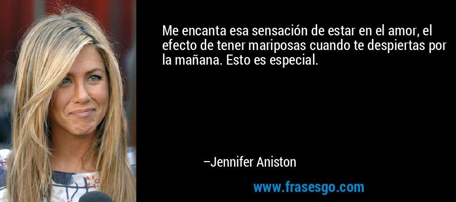 Me encanta esa sensación de estar en el amor, el efecto de tener mariposas cuando te despiertas por la mañana. Esto es especial. – Jennifer Aniston