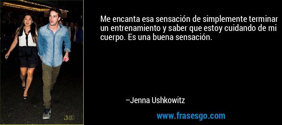 Me encanta esa sensación de simplemente terminar un entrenamiento y saber que estoy cuidando de mi cuerpo. Es una buena sensación. – Jenna Ushkowitz
