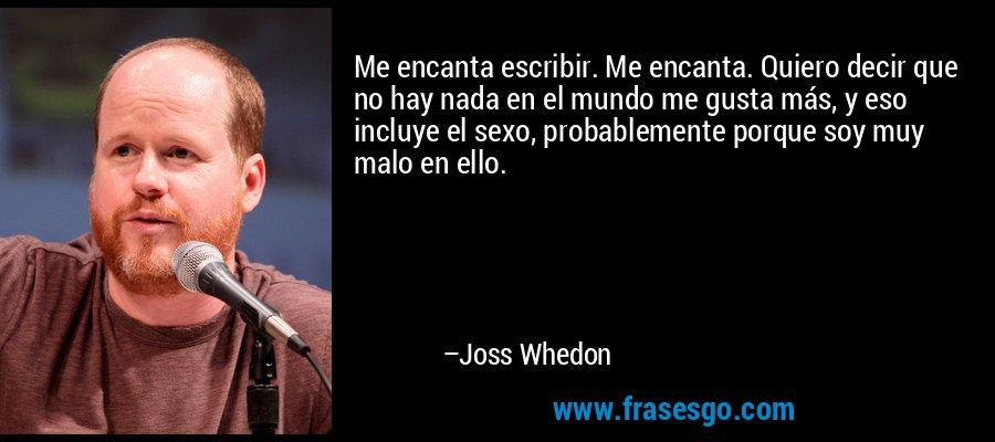 Me encanta escribir. Me encanta. Quiero decir que no hay nada en el mundo me gusta más, y eso incluye el sexo, probablemente porque soy muy malo en ello. – Joss Whedon
