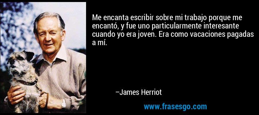 Me encanta escribir sobre mi trabajo porque me encantó, y fue uno particularmente interesante cuando yo era joven. Era como vacaciones pagadas a mí. – James Herriot