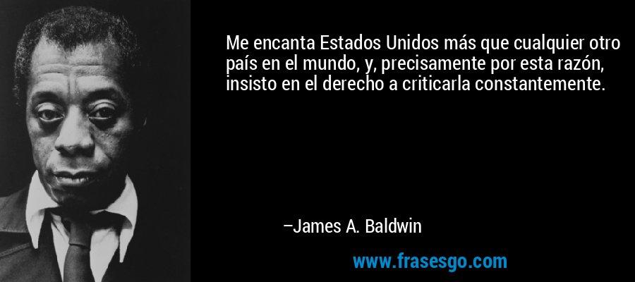Me encanta Estados Unidos más que cualquier otro país en el mundo, y, precisamente por esta razón, insisto en el derecho a criticarla constantemente. – James A. Baldwin