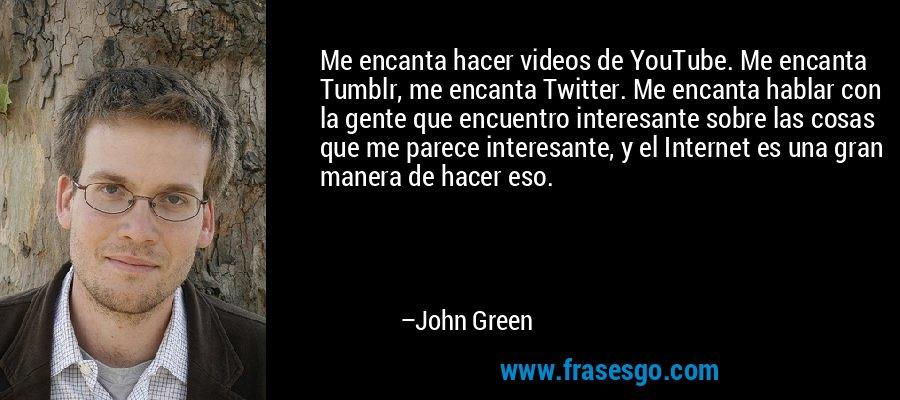 Me encanta hacer videos de YouTube. Me encanta Tumblr, me encanta Twitter. Me encanta hablar con la gente que encuentro interesante sobre las cosas que me parece interesante, y el Internet es una gran manera de hacer eso. – John Green