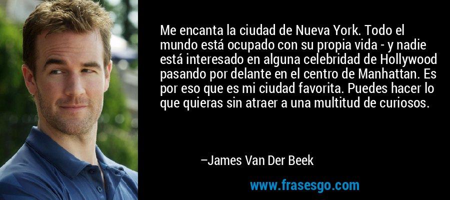 Me encanta la ciudad de Nueva York. Todo el mundo está ocupado con su propia vida - y nadie está interesado en alguna celebridad de Hollywood pasando por delante en el centro de Manhattan. Es por eso que es mi ciudad favorita. Puedes hacer lo que quieras sin atraer a una multitud de curiosos. – James Van Der Beek