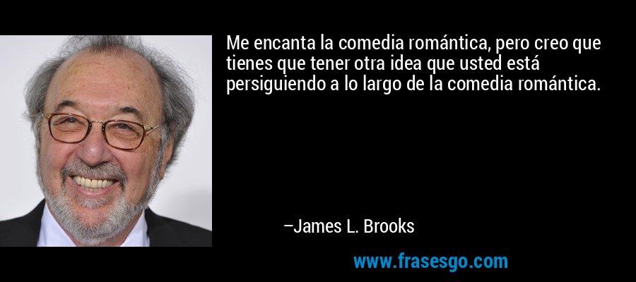 Me encanta la comedia romántica, pero creo que tienes que tener otra idea que usted está persiguiendo a lo largo de la comedia romántica. – James L. Brooks