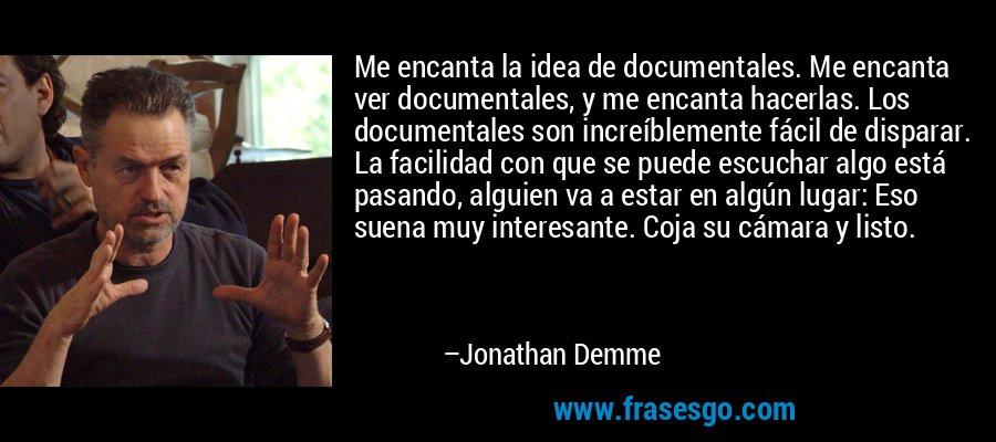 Me encanta la idea de documentales. Me encanta ver documentales, y me encanta hacerlas. Los documentales son increíblemente fácil de disparar. La facilidad con que se puede escuchar algo está pasando, alguien va a estar en algún lugar: Eso suena muy interesante. Coja su cámara y listo. – Jonathan Demme