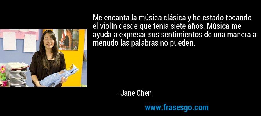 Me encanta la música clásica y he estado tocando el violín desde que tenía siete años. Música me ayuda a expresar sus sentimientos de una manera a menudo las palabras no pueden. – Jane Chen