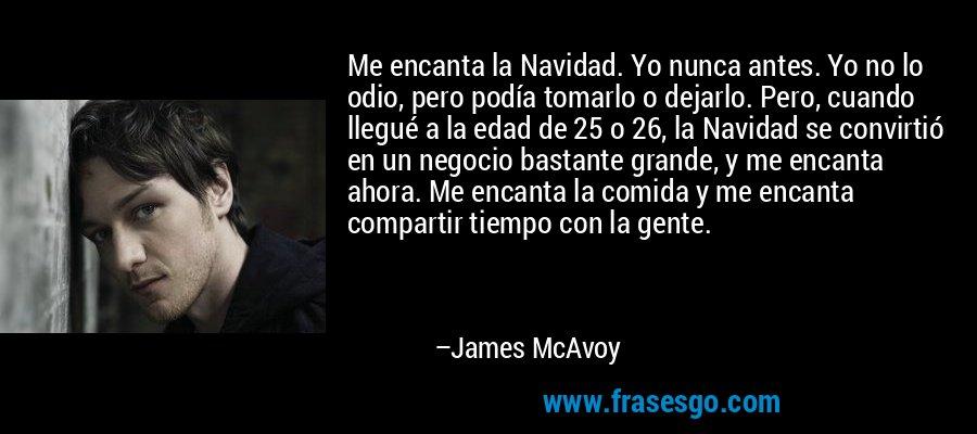 Me encanta la Navidad. Yo nunca antes. Yo no lo odio, pero podía tomarlo o dejarlo. Pero, cuando llegué a la edad de 25 o 26, la Navidad se convirtió en un negocio bastante grande, y me encanta ahora. Me encanta la comida y me encanta compartir tiempo con la gente. – James McAvoy