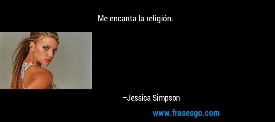 Me encanta la religión. – Jessica Simpson
