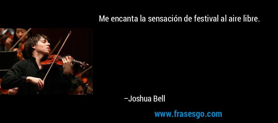 Me encanta la sensación de festival al aire libre. – Joshua Bell
