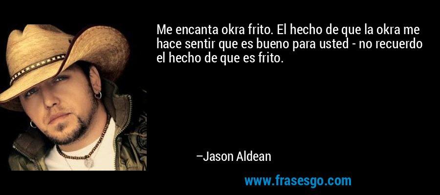 Me encanta okra frito. El hecho de que la okra me hace sentir que es bueno para usted - no recuerdo el hecho de que es frito. – Jason Aldean