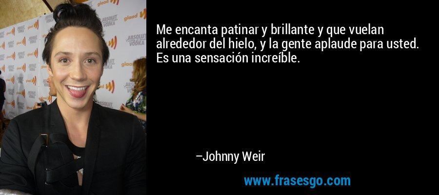 Me encanta patinar y brillante y que vuelan alrededor del hielo, y la gente aplaude para usted. Es una sensación increíble. – Johnny Weir
