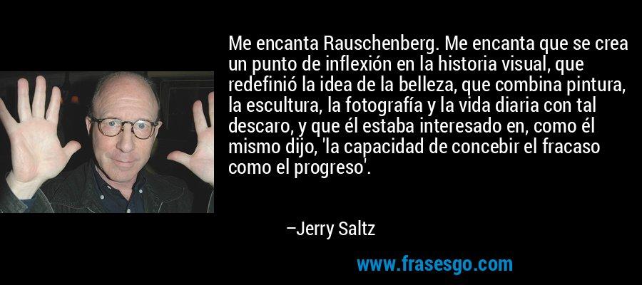 Me encanta Rauschenberg. Me encanta que se crea un punto de inflexión en la historia visual, que redefinió la idea de la belleza, que combina pintura, la escultura, la fotografía y la vida diaria con tal descaro, y que él estaba interesado en, como él mismo dijo, 'la capacidad de concebir el fracaso como el progreso'. – Jerry Saltz