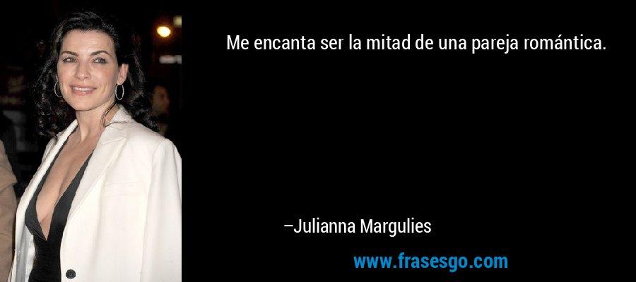Me encanta ser la mitad de una pareja romántica. – Julianna Margulies