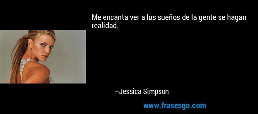 Me encanta ver a los sueños de la gente se hagan realidad. – Jessica Simpson