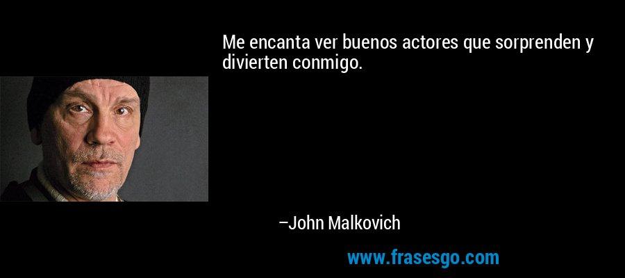 Me encanta ver buenos actores que sorprenden y divierten conmigo. – John Malkovich