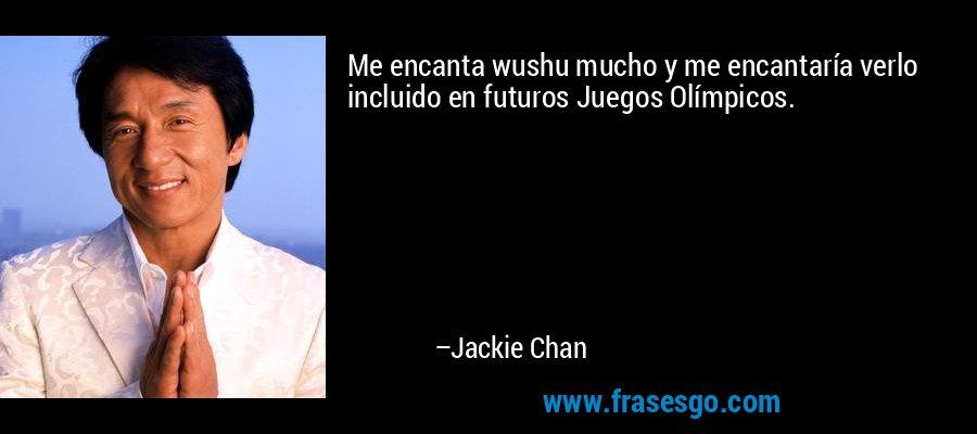 Me encanta wushu mucho y me encantaría verlo incluido en futuros Juegos Olímpicos. – Jackie Chan