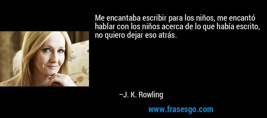 Me encantaba escribir para los niños, me encantó hablar con los niños acerca de lo que había escrito, no quiero dejar eso atrás. – J. K. Rowling