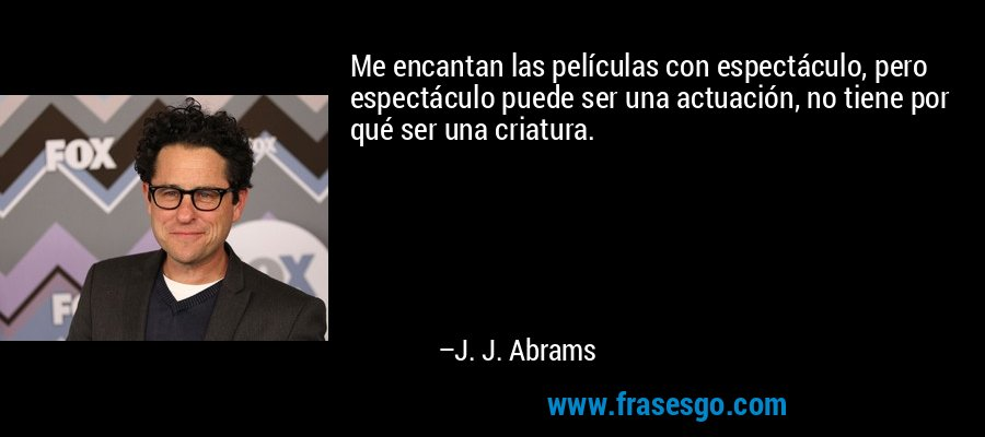 Me encantan las películas con espectáculo, pero espectáculo puede ser una actuación, no tiene por qué ser una criatura. – J. J. Abrams
