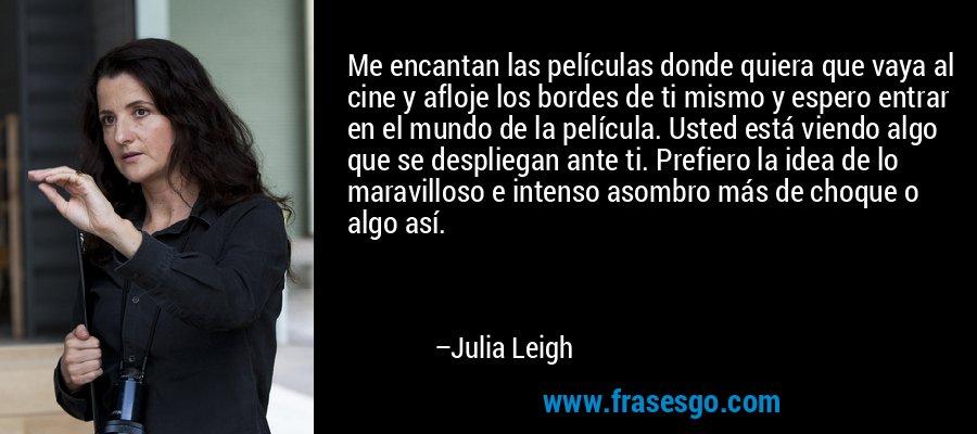 Me encantan las películas donde quiera que vaya al cine y afloje los bordes de ti mismo y espero entrar en el mundo de la película. Usted está viendo algo que se despliegan ante ti. Prefiero la idea de lo maravilloso e intenso asombro más de choque o algo así. – Julia Leigh