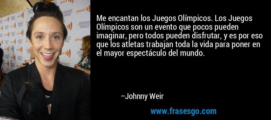 Me encantan los Juegos Olímpicos. Los Juegos Olímpicos son un evento que pocos pueden imaginar, pero todos pueden disfrutar, y es por eso que los atletas trabajan toda la vida para poner en el mayor espectáculo del mundo. – Johnny Weir
