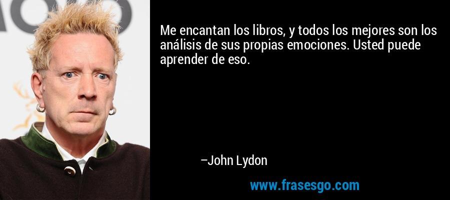 Me encantan los libros, y todos los mejores son los análisis de sus propias emociones. Usted puede aprender de eso. – John Lydon