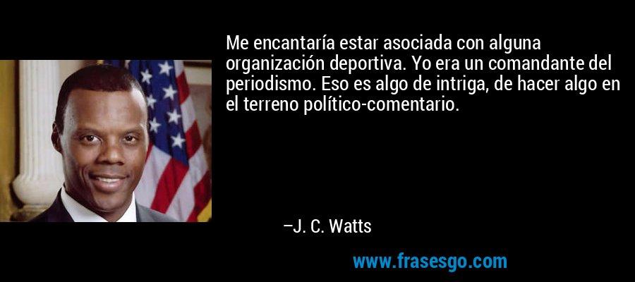 Me encantaría estar asociada con alguna organización deportiva. Yo era un comandante del periodismo. Eso es algo de intriga, de hacer algo en el terreno político-comentario. – J. C. Watts