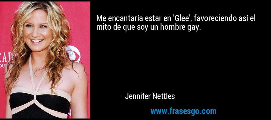 Me encantaría estar en 'Glee', favoreciendo así el mito de que soy un hombre gay. – Jennifer Nettles