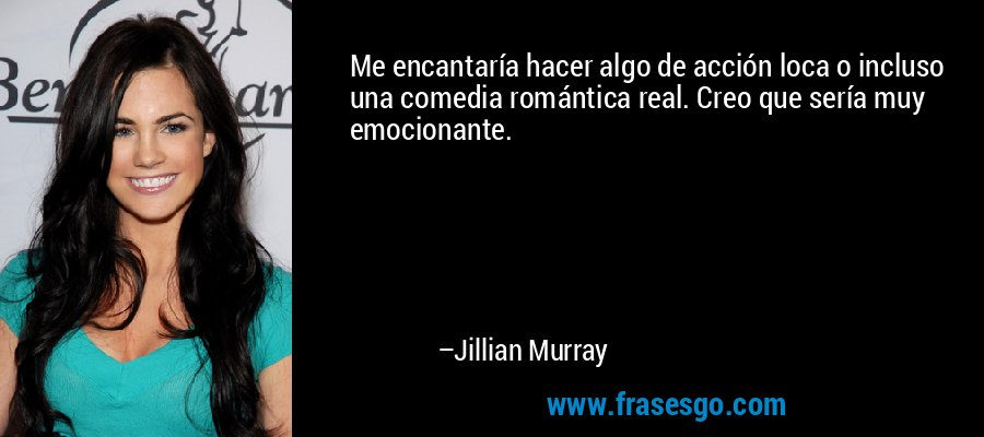 Me encantaría hacer algo de acción loca o incluso una comedia romántica real. Creo que sería muy emocionante. – Jillian Murray