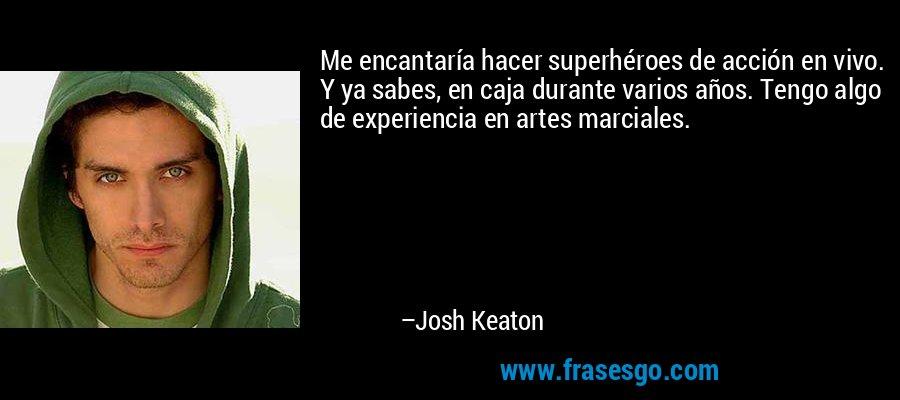Me encantaría hacer superhéroes de acción en vivo. Y ya sabes, en caja durante varios años. Tengo algo de experiencia en artes marciales. – Josh Keaton
