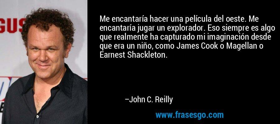 Me encantaría hacer una película del oeste. Me encantaría jugar un explorador. Eso siempre es algo que realmente ha capturado mi imaginación desde que era un niño, como James Cook o Magellan o Earnest Shackleton. – John C. Reilly