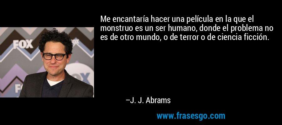 Me encantaría hacer una película en la que el monstruo es un ser humano, donde el problema no es de otro mundo, o de terror o de ciencia ficción. – J. J. Abrams