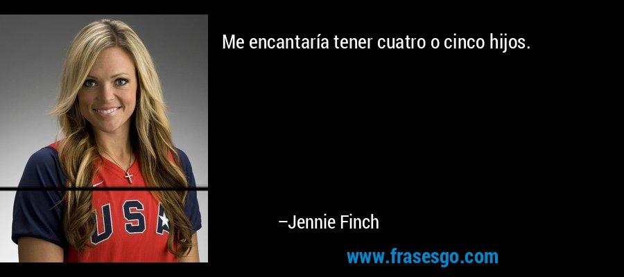 Me encantaría tener cuatro o cinco hijos. – Jennie Finch