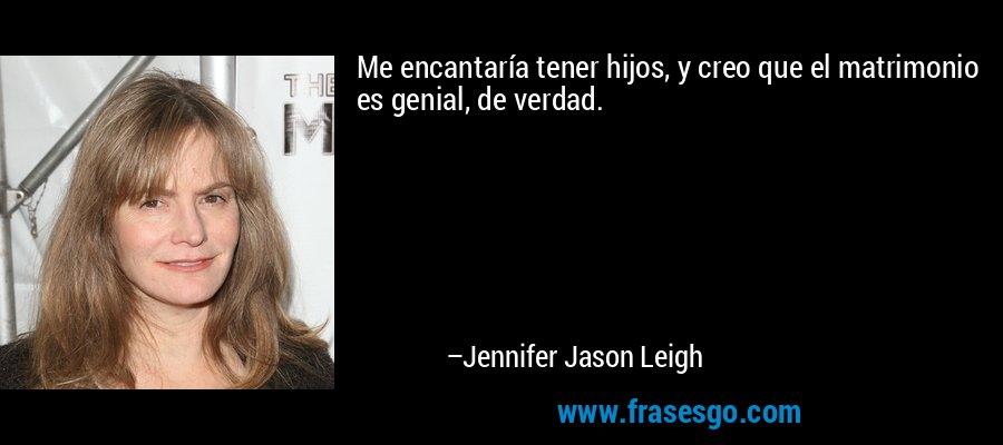 Me encantaría tener hijos, y creo que el matrimonio es genial, de verdad. – Jennifer Jason Leigh