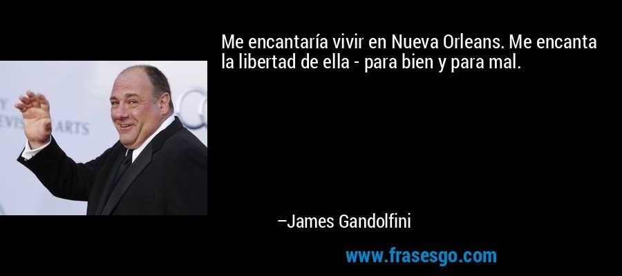 Me encantaría vivir en Nueva Orleans. Me encanta la libertad de ella - para bien y para mal. – James Gandolfini