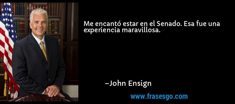 Me encantó estar en el Senado. Esa fue una experiencia maravillosa. – John Ensign