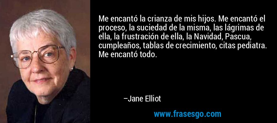 Me encantó la crianza de mis hijos. Me encantó el proceso, la suciedad de la misma, las lágrimas de ella, la frustración de ella, la Navidad, Pascua, cumpleaños, tablas de crecimiento, citas pediatra. Me encantó todo. – Jane Elliot