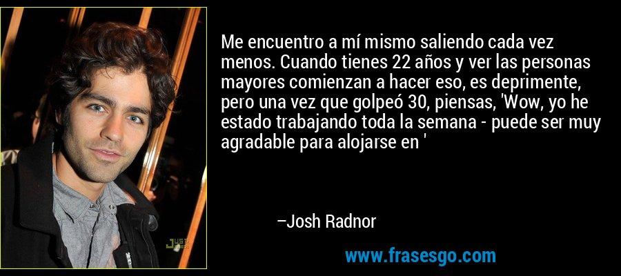 Me encuentro a mí mismo saliendo cada vez menos. Cuando tienes 22 años y ver las personas mayores comienzan a hacer eso, es deprimente, pero una vez que golpeó 30, piensas, 'Wow, yo he estado trabajando toda la semana - puede ser muy agradable para alojarse en ' – Josh Radnor