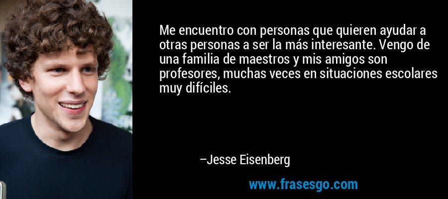 Me encuentro con personas que quieren ayudar a otras personas a ser la más interesante. Vengo de una familia de maestros y mis amigos son profesores, muchas veces en situaciones escolares muy difíciles. – Jesse Eisenberg