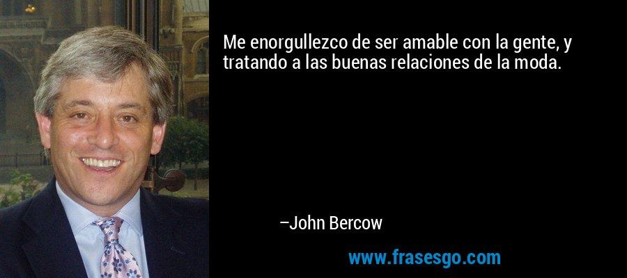 Me enorgullezco de ser amable con la gente, y tratando a las buenas relaciones de la moda. – John Bercow