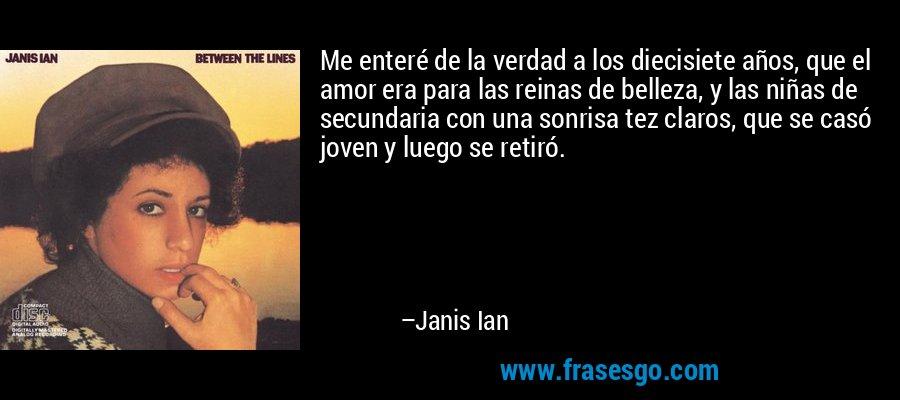 Me enteré de la verdad a los diecisiete años, que el amor era para las reinas de belleza, y las niñas de secundaria con una sonrisa tez claros, que se casó joven y luego se retiró. – Janis Ian